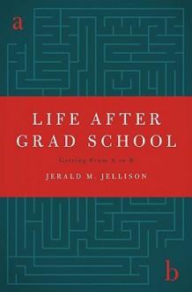 Life After Grad School - Jerald M. Jellison