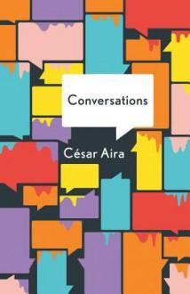 The Conversations - César Aira, Katherine Silver