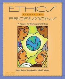Ethics Across the Professions: A Reader for Professional Ethics - Clancy Martin, Wayne Vaught, Robert C. Solomon