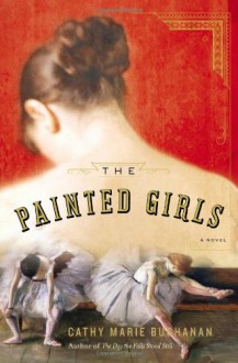 The Painted Girls: A Novel - Cathy Marie Buchanan