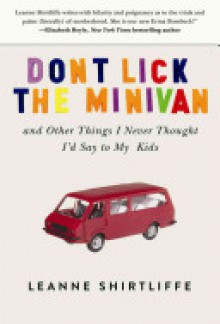 Don't Lick the Minivan: And Other Things I Never Thought I'd Say to My Kids - Leanne Shirtliffe