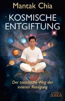 Kosmische Entgiftung. Der taoistische Weg der inneren Reinigung (German Edition) - Mantak Chia