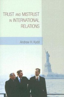 Trust and Mistrust in International Relations - Andrew H. Kydd