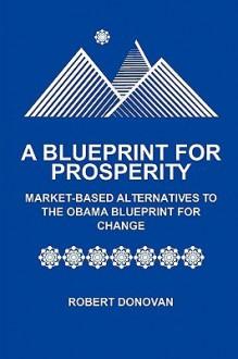 A Blueprint for Prosperity Market-Based Alternatives to the Obama Blueprint for Change - Robert Donovan
