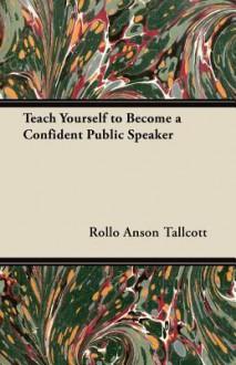 Teach Yourself to Become a Confident Public Speaker - Rollo Anson Tallcott