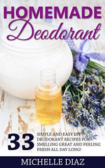 Homemade Deodorant: 33 Simple And Easy DIY Deodorant Recipes For Smelling Great And Feeling Fresh All Day Long! (Homemade Beauty Products, DIY Deodorant, Natural Deodorant Recipes) - Michelle Diaz