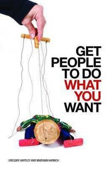 Get People To Do What You Want - Gregory Hartley, Maryann Karinch