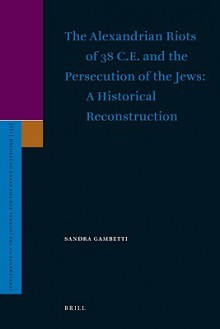 The Alexandrian Riots of 38 C.E. and the Persecution of the Jews. a Historical Reconstruction - S. Gambetti