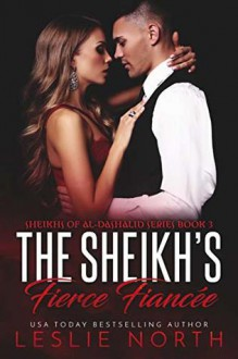 The Sheikh's Fierce Fiancée (Sheikhs of Al-Dashalid Book 3) - Leslie North