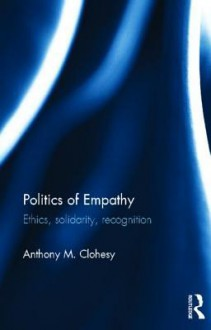 Politics of Empathy: Ethics, Solidarity, Recognition - Anthony M. Clohesy