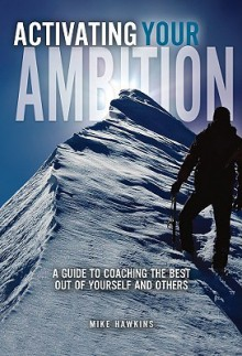 Activating Your Ambition: A Guide to Coaching the Best Out of Yourself and Others - Mike Hawkins