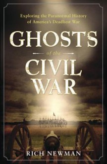 Ghosts of the Civil War: Exploring the Paranormal History of America's Deadliest War - Rich Newman