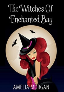 The Witches Of Enchanted Bay (Witches Of Enchanted Bay Cozy Mystery Book 1) - Amelia Morgan