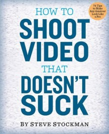 How to Shoot Video That Doesn't Suck: Advice to Make Any Amateur Look Like a Pro - Steve Stockman