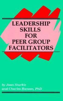 Leadership Skills for Peer Group Facilitators - Joan Sturkie, Charles Hanson