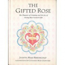 The Gifted Rose: The Pleasure Of Creating And The Joy Of Giving Rose Scented Gifts - Judith Mass Rheingold