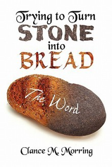 Trying to Turn Stone Into Bread: The Word - Clance M. Morring