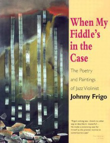 When My Fiddle's in the Case: The Poetry and Paintings of Jazz Violinist Johnny Frigo - John Frigo