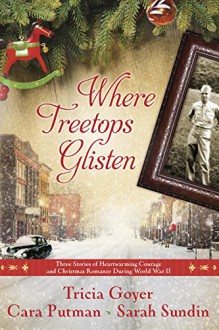 Where Treetops Glisten: Three Stories of Heartwarming Courage and Christmas Romance During World War II - Tricia Goyer, Cara Putman, Sarah Sundin
