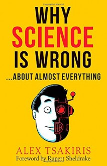 Why Science Is Wrong...About Almost Everything - Alex Tsakiris,Rupert Sheldrake