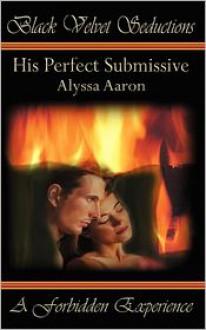 His Perfect Submissive - Alyssa Aaron