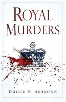 Royal Murders: Hatred, Revenge and the Seizing of Power - Dulcie M. Ashdown
