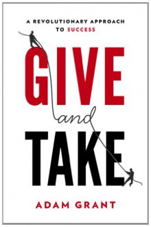 Give and Take: A Revolutionary Approach to Success - Adam M. Grant