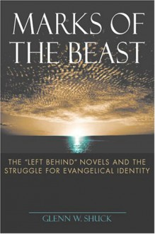 Marks of the Beast: The Left Behind Novels and the Struggle for Evangelical Identity - Glenn W. Shuck
