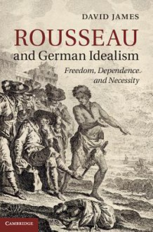 Rousseau and German Idealism: Freedom, Dependence and Necessity - David James