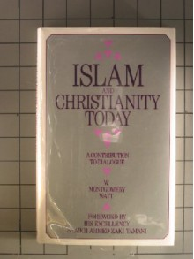 Islam and Christianity Today: A Contribution to Dialogue - William Montgomery Watt