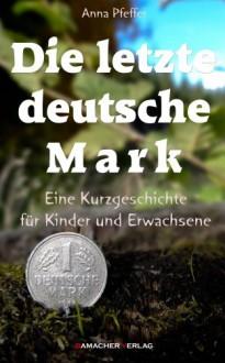 Die letzte deutsche Mark - Anna Pfeffer, Bamacher Verlag
