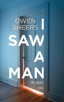 I Saw a Man: Roman - Owen Sheers, Thomas Mohr