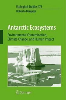 Antarctic Ecosystems: Environmental Contamination, Climate Change, and Human Impact - Roberto Bargagli