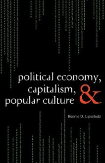 Political Economy, Capitalism, and Popular Culture - Ronnie Lipschutz