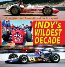 Indy's Wildest Decade: Innovation and Revolution at the Brickyard - Alex Gabbard