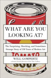 What Are You Looking At?: The Surprising, Shocking, and Sometimes Strange Story of 150 Years of Modern Art - Will Gompertz