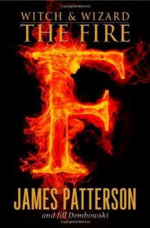 Witch & Wizard: The Fire (Witch and Wizard) - James Patterson, Jill Dembowski