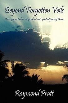 Beyond Forgotten Veils: An Engaging Look at One Prodigal Son's Spiritual Journey Home - Raymond Pratt