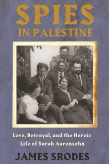 Spies in Palestine: Love, Betrayal and the Heroic Life of Sarah Aaronsohn - James Srodes
