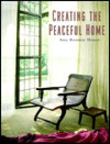 Creating the Peaceful Home: Design Ideas for a Soothing Sanctuary - Ann Rooney Heuer