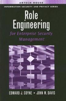 Role Engineering for Enterprise Security Management - Edward J. Coyne, Sr., John M. Davis, Edward J. Coyne, Sr.