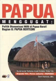 Papua Menggugat: Politik Otonomisasi NKRI di Papua Barat! Bagian II: Papua Berteori - Sem Karoba