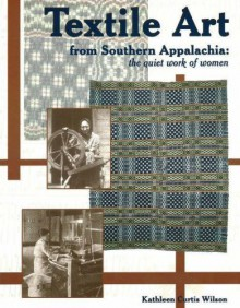 Textile Art from Southern Appalachia: The Quiet Work of Women - Kathleen Curtis Wilson