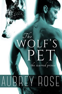 The Scarred Prince (The Wolf's Pet Book One) - Aubrey Rose