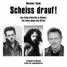 Scheiss drauf! : eine Rock'n'Roll-Bio in Bildern, ein Leben gegen den Strich - Helmut Wenske