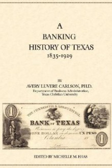 A Banking History of Texas: 1835-1929 - Avery Luvere Carlson, Michelle M. Haas