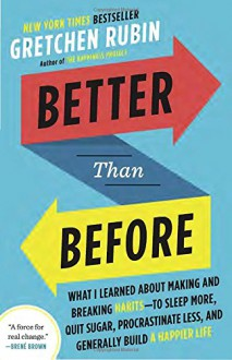 Better Than Before: What I Learned About Making and Breaking Habits--to Sleep More, Quit Sugar, Procrastinate Less, and Generally Build a Happier Life - Gretchen Rubin