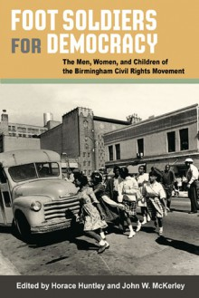 Foot Soldiers for Democracy: The Men, Women, and Children of the Birmingham Civil Rights Movement - Horace Huntley, John W. McKerley