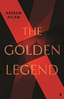 The Golden Legend: A novel - Nadeem Aslam