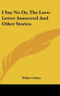 I Say No Or, the Love-Letter Answered and Other Stories - Wilkie Collins